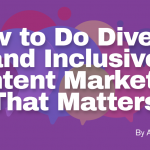 How to Do Diversity and Inclusive Content Marketing That Matters